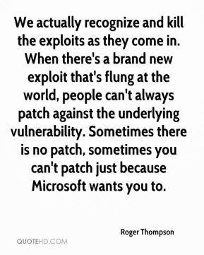Roger Thompson  - We actually recognize and kill the exploits as they come in. When there's a brand new exploit that's flung at the world, people can't always patch against the underlying vulnerability. Sometimes there is no patch, sometimes you can't patch just because Microsoft wants you to.