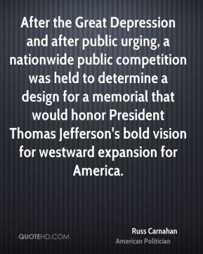 Russ Carnahan - After the Great Depression and after public urging, a nationwide public competition was held to determine a design for a memorial that would honor President Thomas Jefferson's bold vision for westward expansion for America.