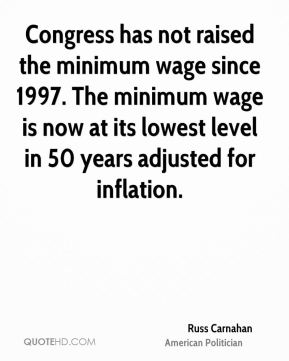Russ Carnahan - Congress has not raised the minimum wage since 1997. The minimum wage is now at its lowest level in 50 years adjusted for inflation.