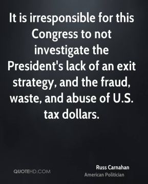 It is irresponsible for this Congress to not investigate the President's lack of an exit strategy, and the fraud, waste, and abuse of U.S. tax dollars.