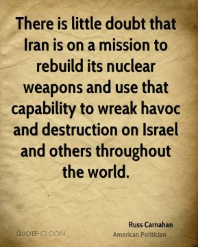 Russ Carnahan - There is little doubt that Iran is on a mission to rebuild its nuclear weapons and use that capability to wreak havoc and destruction on Israel and others throughout the world.