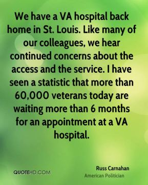 We have a VA hospital back home in St. Louis. Like many of our colleagues, we hear continued concerns about the access and the service. I have seen a statistic that more than 60,000 veterans today are waiting more than 6 months for an appointment at a VA hospital.
