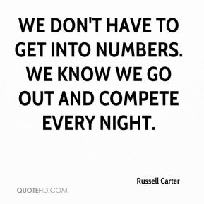 Russell Carter  - We don't have to get into numbers. We know we go out and compete every night.