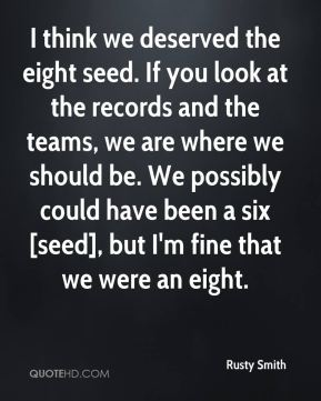Rusty Smith  - I think we deserved the eight seed. If you look at the records and the teams, we are where we should be. We possibly could have been a six [seed], but I'm fine that we were an eight.
