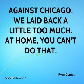 Ryan Gomes  - Against Chicago, we laid back a little too much. At home, you can't do that.