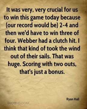 It was very, very crucial for us to win this game today because (our record would be) 2-4 and then we'd have to win three of four. Webber had a clutch hit. I think that kind of took the wind out of their sails. That was huge. Scoring with two outs, that's just a bonus.