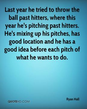 Last year he tried to throw the ball past hitters, where this year he's pitching past hitters. He's mixing up his pitches, has good location and he has a good idea before each pitch of what he wants to do.