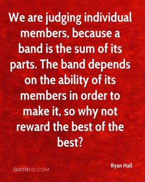 We are judging individual members, because a band is the sum of its parts. The band depends on the ability of its members in order to make it, so why not reward the best of the best?