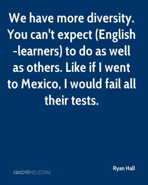 We have more diversity. You can't expect (English-learners) to do as well as others. Like if I went to Mexico, I would fail all their tests.