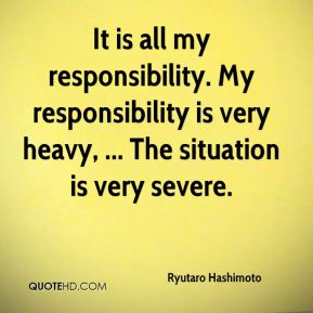 Ryutaro Hashimoto  - It is all my responsibility. My responsibility is very heavy, ... The situation is very severe.