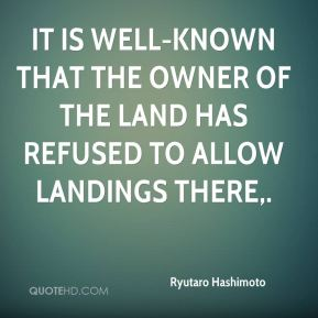 Ryutaro Hashimoto  - It is well-known that the owner of the land has refused to allow landings there.