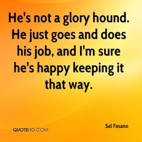 Sal Fasano  - He's not a glory hound. He just goes and does his job, and I'm sure he's happy keeping it that way.
