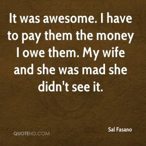 Sal Fasano  - It was awesome. I have to pay them the money I owe them. My wife and she was mad she didn't see it.