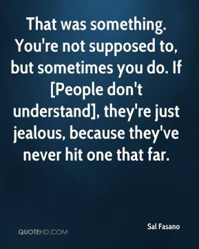 Sal Fasano  - That was something. You're not supposed to, but sometimes you do. If [People don't understand], they're just jealous, because they've never hit one that far.