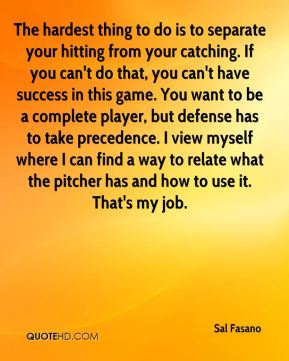 Sal Fasano  - The hardest thing to do is to separate your hitting from your catching. If you can't do that, you can't have success in this game. You want to be a complete player, but defense has to take precedence. I view myself where I can find a way to relate what the pitcher has and how to use it. That's my job.