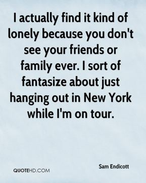 I actually find it kind of lonely because you don't see your friends or family ever. I sort of fantasize about just hanging out in New York while I'm on tour.