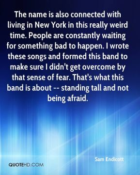The name is also connected with living in New York in this really weird time. People are constantly waiting for something bad to happen. I wrote these songs and formed this band to make sure I didn't get overcome by that sense of fear. That's what this band is about -- standing tall and not being afraid.