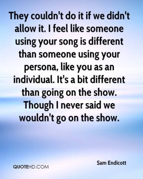 They couldn't do it if we didn't allow it. I feel like someone using your song is different than someone using your persona, like you as an individual. It's a bit different than going on the show. Though I never said we wouldn't go on the show.