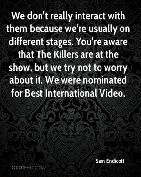We don't really interact with them because we're usually on different stages. You're aware that The Killers are at the show, but we try not to worry about it. We were nominated for Best International Video.