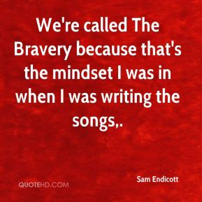 Sam Endicott  - We're called The Bravery because that's the mindset I was in when I was writing the songs.