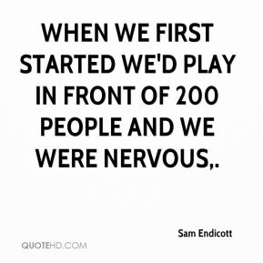 When we first started we'd play in front of 200 people and we were nervous.