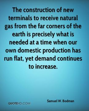 Samuel W. Bodman  - The construction of new terminals to receive natural gas from the far corners of the earth is precisely what is needed at a time when our own domestic production has run flat, yet demand continues to increase.