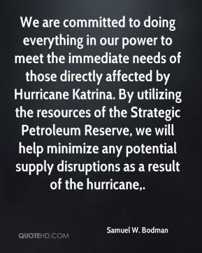 Samuel W. Bodman  - We are committed to doing everything in our power to meet the immediate needs of those directly affected by Hurricane Katrina. By utilizing the resources of the Strategic Petroleum Reserve, we will help minimize any potential supply disruptions as a result of the hurricane.