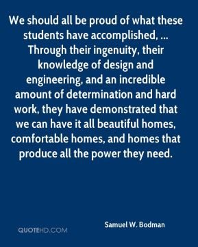 Samuel W. Bodman  - We should all be proud of what these students have accomplished, ... Through their ingenuity, their knowledge of design and engineering, and an incredible amount of determination and hard work, they have demonstrated that we can have it all beautiful homes, comfortable homes, and homes that produce all the power they need.