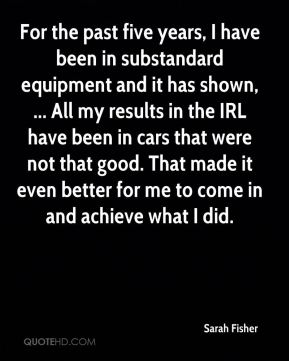 For the past five years, I have been in substandard equipment and it has shown, ... All my results in the IRL have been in cars that were not that good. That made it even better for me to come in and achieve what I did.