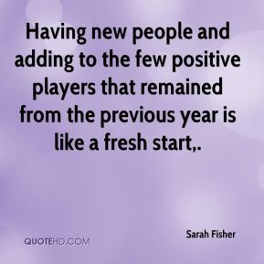 Sarah Fisher  - Having new people and adding to the few positive players that remained from the previous year is like a fresh start.