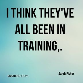Sarah Fisher  - I think they've all been in training.