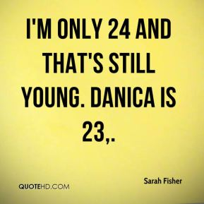 I'm only 24 and that's still young. Danica is 23.