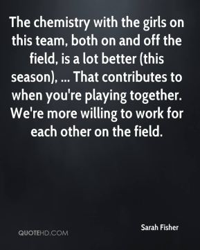 The chemistry with the girls on this team, both on and off the field, is a lot better (this season), ... That contributes to when you're playing together. We're more willing to work for each other on the field.