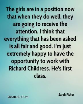 The girls are in a position now that when they do well, they are going to receive the attention. I think that everything that has been asked is all fair and good. I'm just extremely happy to have the opportunity to work with Richard Childress. He's first class.