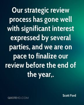 Scott Ford  - Our strategic review process has gone well with significant interest expressed by several parties, and we are on pace to finalize our review before the end of the year.