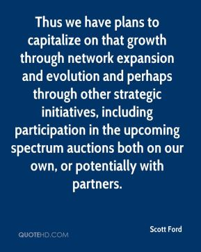 Scott Ford  - Thus we have plans to capitalize on that growth through network expansion and evolution and perhaps through other strategic initiatives, including participation in the upcoming spectrum auctions both on our own, or potentially with partners.