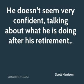 Scott Harrison  - He doesn't seem very confident, talking about what he is doing after his retirement.