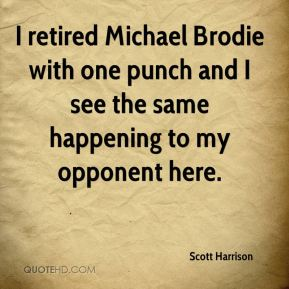 Scott Harrison  - I retired Michael Brodie with one punch and I see the same happening to my opponent here.