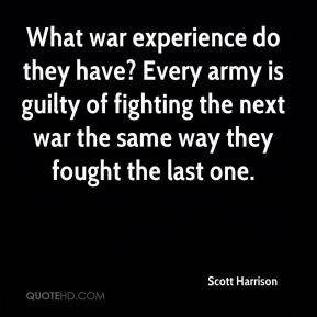 Scott Harrison  - What war experience do they have? Every army is guilty of fighting the next war the same way they fought the last one.