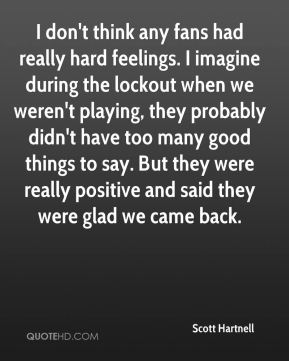 Scott Hartnell  - I don't think any fans had really hard feelings. I imagine during the lockout when we weren't playing, they probably didn't have too many good things to say. But they were really positive and said they were glad we came back.