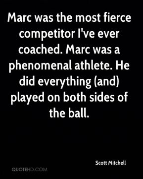 Scott Mitchell  - Marc was the most fierce competitor I've ever coached. Marc was a phenomenal athlete. He did everything (and) played on both sides of the ball.