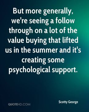 Scotty George  - But more generally, we're seeing a follow through on a lot of the value buying that lifted us in the summer and it's creating some psychological support.