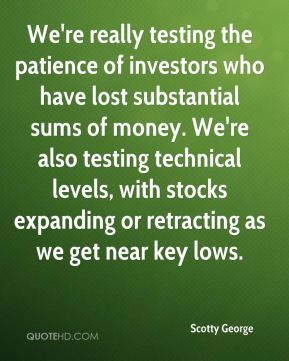 Scotty George  - We're really testing the patience of investors who have lost substantial sums of money. We're also testing technical levels, with stocks expanding or retracting as we get near key lows.