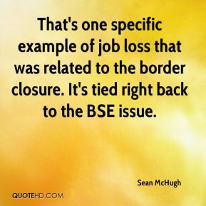 Sean McHugh  - That's one specific example of job loss that was related to the border closure. It's tied right back to the BSE issue.