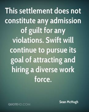 This settlement does not constitute any admission of guilt for any violations. Swift will continue to pursue its goal of attracting and hiring a diverse work force.