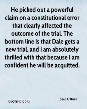 Sean O'Brien  - He picked out a powerful claim on a constitutional error that clearly affected the outcome of the trial. The bottom line is that Dale gets a new trial, and I am absolutely thrilled with that because I am confident he will be acquitted.
