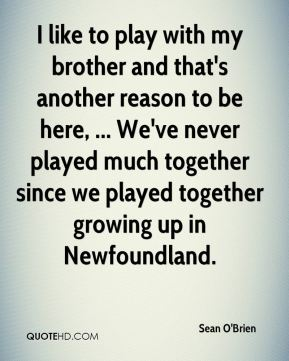 Sean O'Brien  - I like to play with my brother and that's another reason to be here, ... We've never played much together since we played together growing up in Newfoundland.
