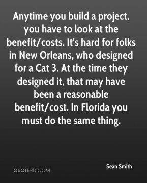 Sean Smith  - Anytime you build a project, you have to look at the benefit/costs. It's hard for folks in New Orleans, who designed for a Cat 3. At the time they designed it, that may have been a reasonable benefit/cost. In Florida you must do the same thing.