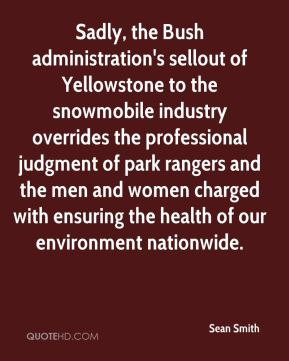 Sean Smith  - Sadly, the Bush administration's sellout of Yellowstone to the snowmobile industry overrides the professional judgment of park rangers and the men and women charged with ensuring the health of our environment nationwide.