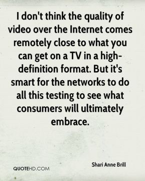 I don't think the quality of video over the Internet comes remotely close to what you can get on a TV in a high-definition format. But it's smart for the networks to do all this testing to see what consumers will ultimately embrace.